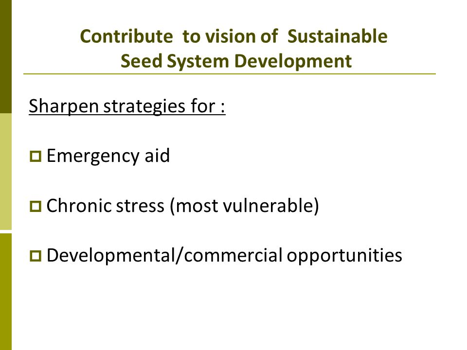 Contribute to vision of Sustainable Seed System Development Sharpen strategies for : Emergency aid Chronic stress (most vulnerable) Developmental/comm