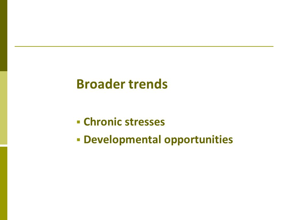 Broader trends Chronic stresses Developmental opportunities