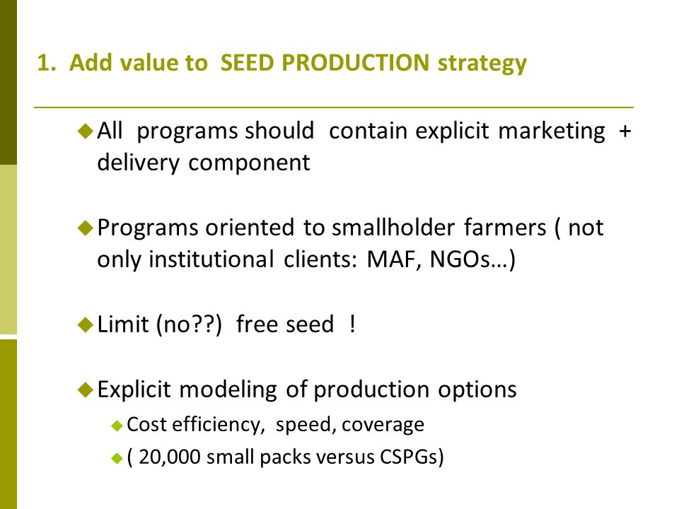 1. Add value to SEED PRODUCTION strategy All programs should contain explicit marketing + delivery component Programs oriented to smallholder farmers