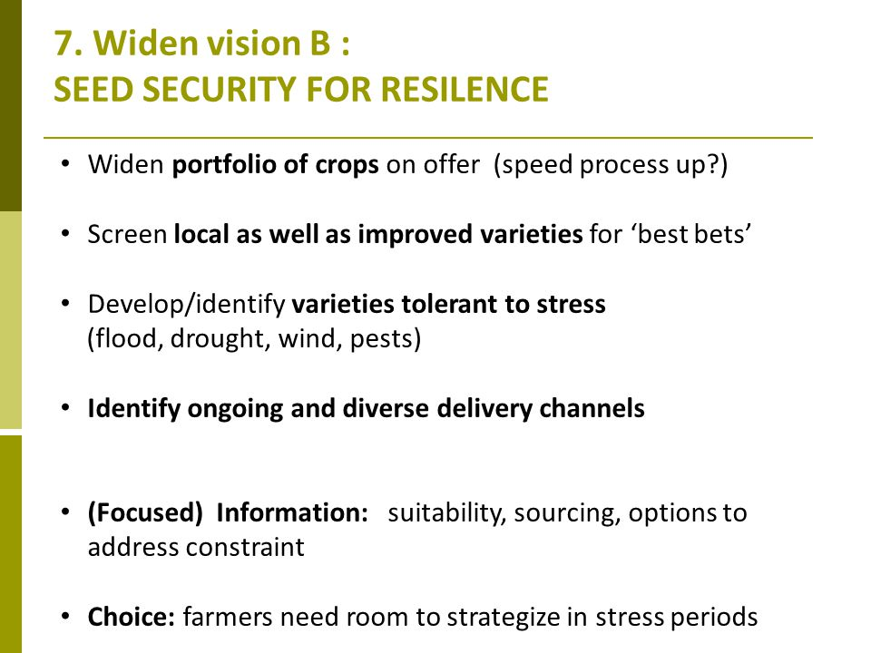 7. Widen vision B : SEED SECURITY FOR RESILENCE Widen portfolio of crops on offer (speed process up?) Screen local as well as improved varieties for b