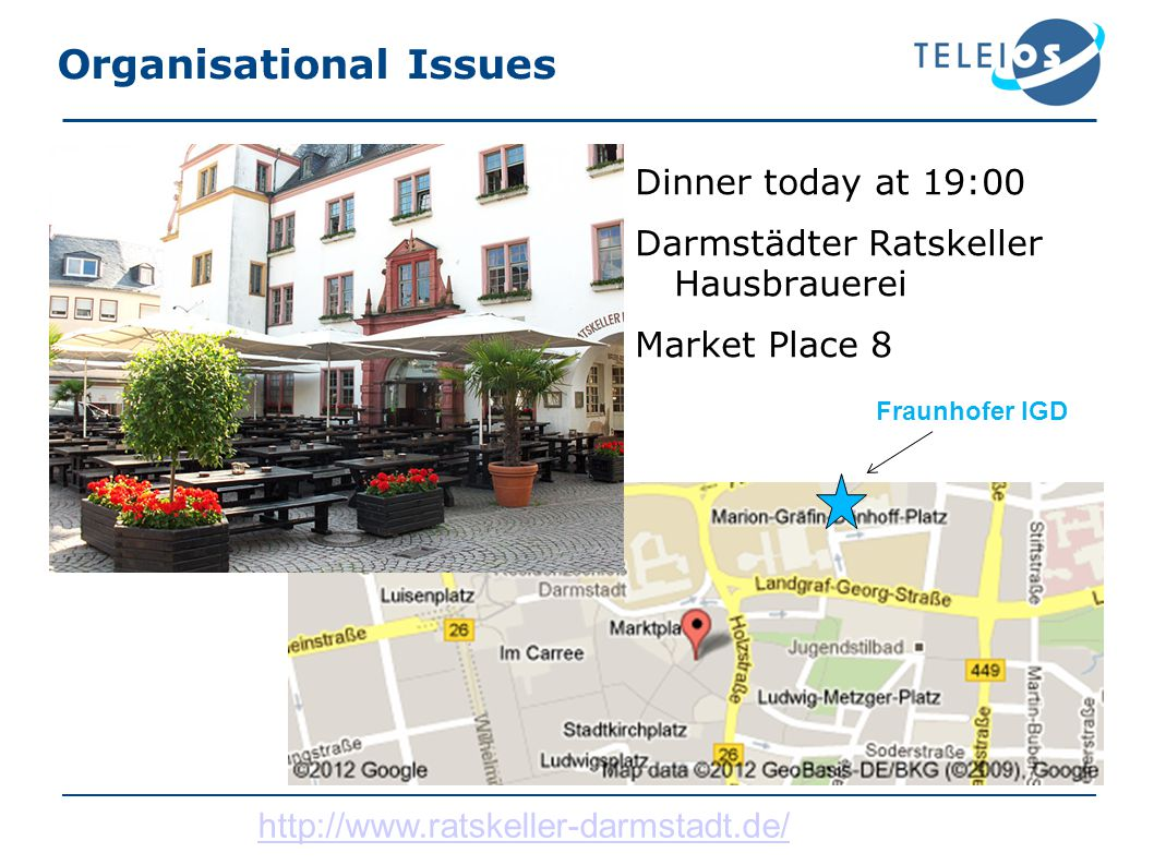 Organisational Issues Dinner today at 19:00 Darmstädter Ratskeller Hausbrauerei Market Place 8 Fraunhofer IGD http://www.ratskeller-darmstadt.de/