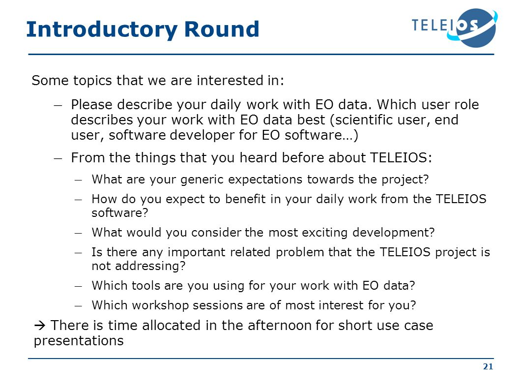 21 Introductory Round Some topics that we are interested in: – Please describe your daily work with EO data.