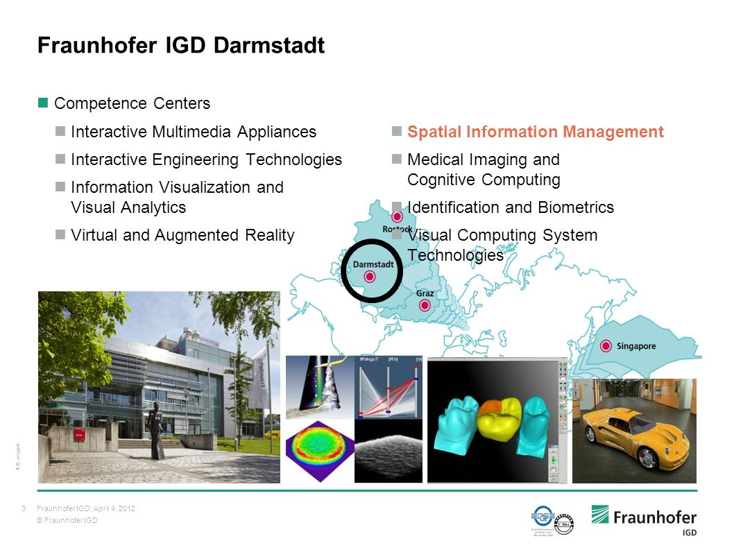 © Fraunhofer IGD Competence Centers Interactive Multimedia Appliances Interactive Engineering Technologies Information Visualization and Visual Analytics Virtual and Augmented Reality Fraunhofer IGD Darmstadt Spatial Information Management Medical Imaging and Cognitive Computing Identification and Biometrics Visual Computing System Technologies 3 IGD_en.pptx Fraunhofer IGD, April 4, 2012