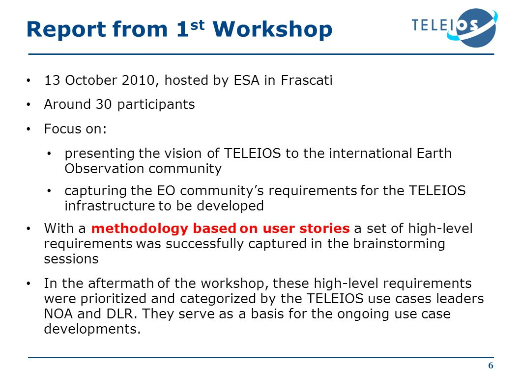 6 Report from 1 st Workshop 13 October 2010, hosted by ESA in Frascati Around 30 participants Focus on: presenting the vision of TELEIOS to the international Earth Observation community capturing the EO communitys requirements for the TELEIOS infrastructure to be developed With a methodology based on user stories a set of high-level requirements was successfully captured in the brainstorming sessions In the aftermath of the workshop, these high-level requirements were prioritized and categorized by the TELEIOS use cases leaders NOA and DLR.