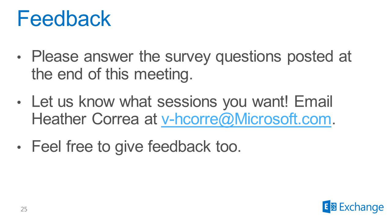 Please answer the survey questions posted at the end of this meeting. Let us know what sessions you want! Email Heather Correa at v-hcorre@Microsoft.c