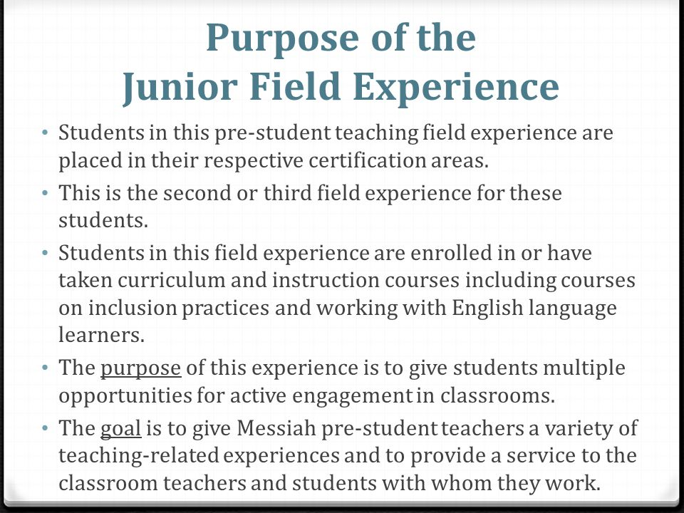 Purpose of the Junior Field Experience Students in this pre-student teaching field experience are placed in their respective certification areas. This
