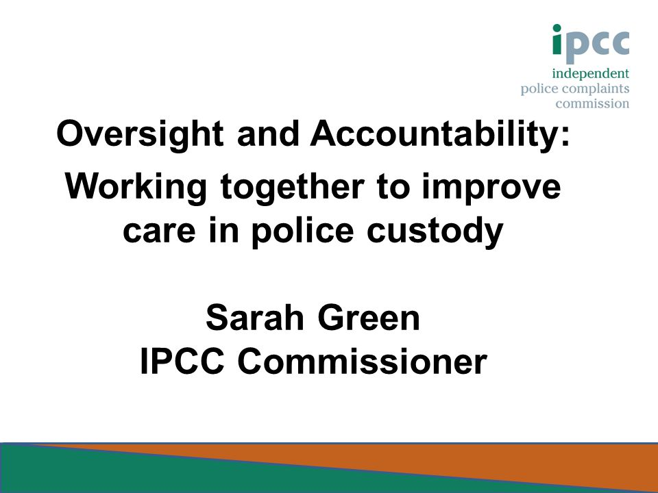 Oversight and Accountability: Working together to improve care in police custody Sarah Green IPCC Commissioner