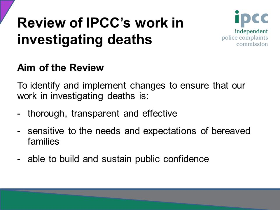 Aim of the Review To identify and implement changes to ensure that our work in investigating deaths is: -thorough, transparent and effective -sensitive to the needs and expectations of bereaved families -able to build and sustain public confidence Review of IPCCs work in investigating deaths