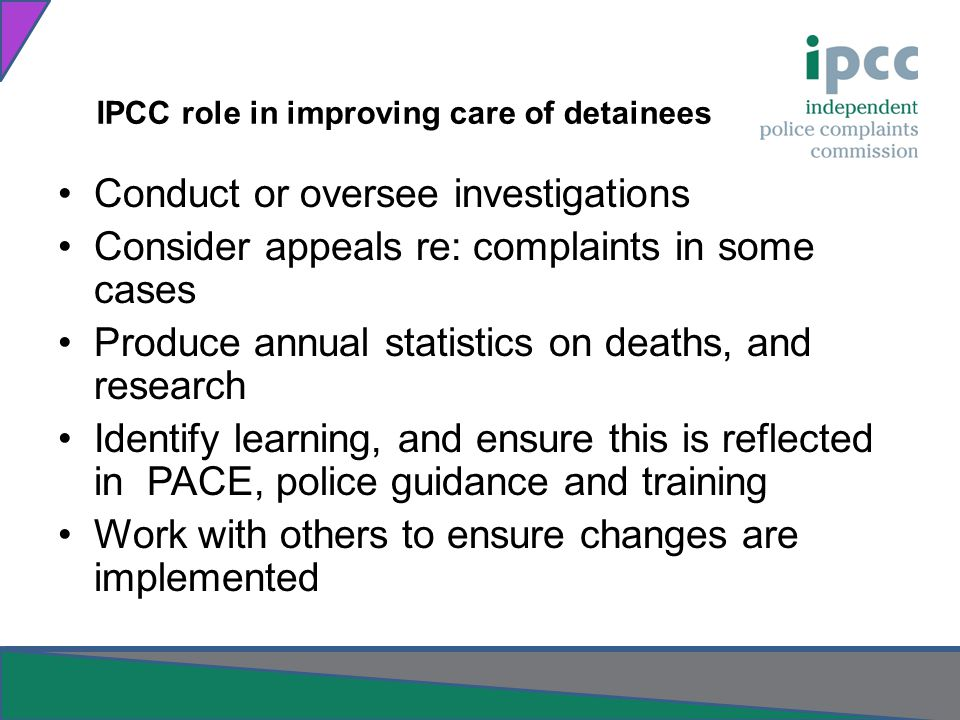 IPCC role in improving care of detainees Conduct or oversee investigations Consider appeals re: complaints in some cases Produce annual statistics on deaths, and research Identify learning, and ensure this is reflected in PACE, police guidance and training Work with others to ensure changes are implemented