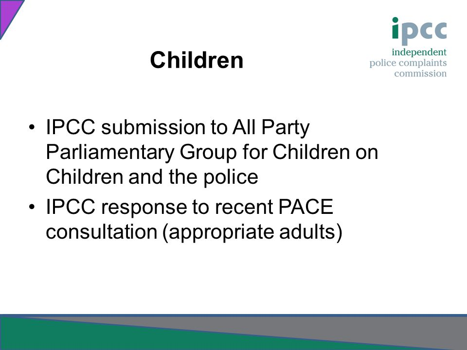 Children IPCC submission to All Party Parliamentary Group for Children on Children and the police IPCC response to recent PACE consultation (appropriate adults)