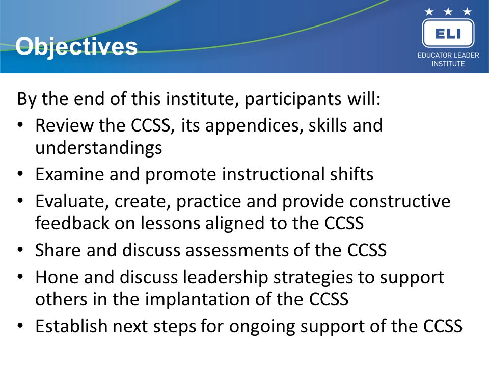 Objectives By the end of this institute, participants will: Review the CCSS, its appendices, skills and understandings Examine and promote instruction
