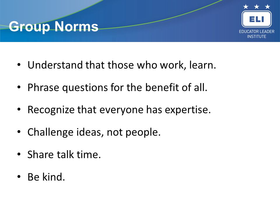 Group Norms Understand that those who work, learn. Phrase questions for the benefit of all. Recognize that everyone has expertise. Challenge ideas, no
