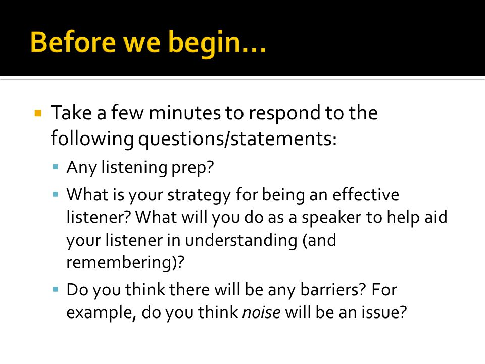 Take a few minutes to respond to the following questions/statements: Any listening prep? What is your strategy for being an effective listener? What w