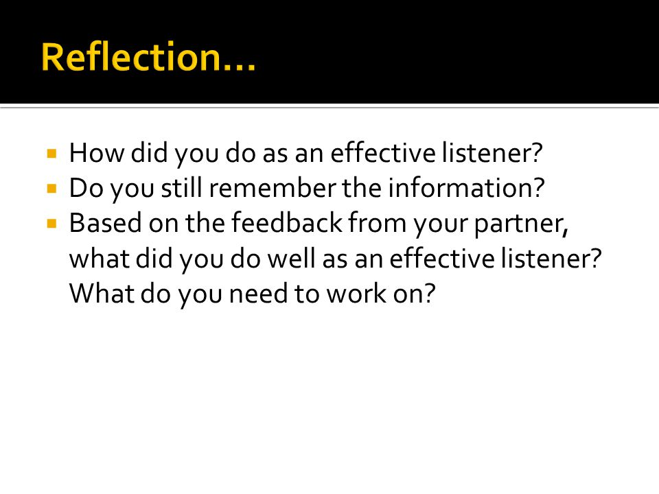 How did you do as an effective listener? Do you still remember the information? Based on the feedback from your partner, what did you do well as an ef