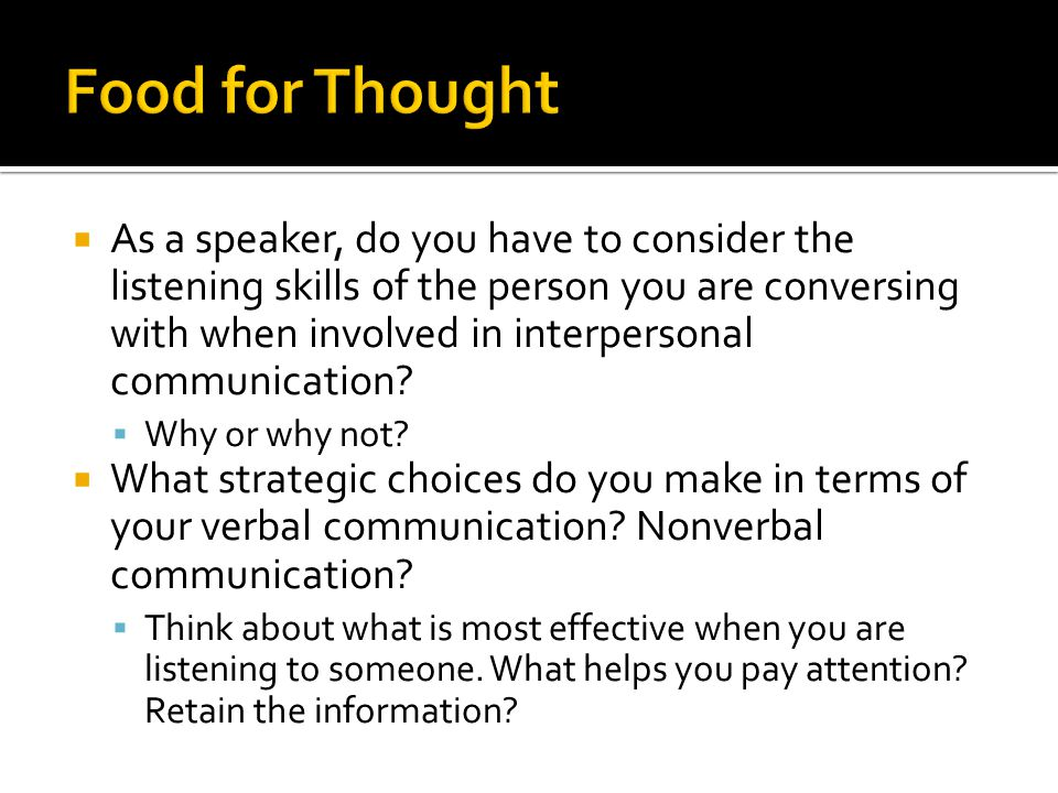 As a speaker, do you have to consider the listening skills of the person you are conversing with when involved in interpersonal communication? Why or