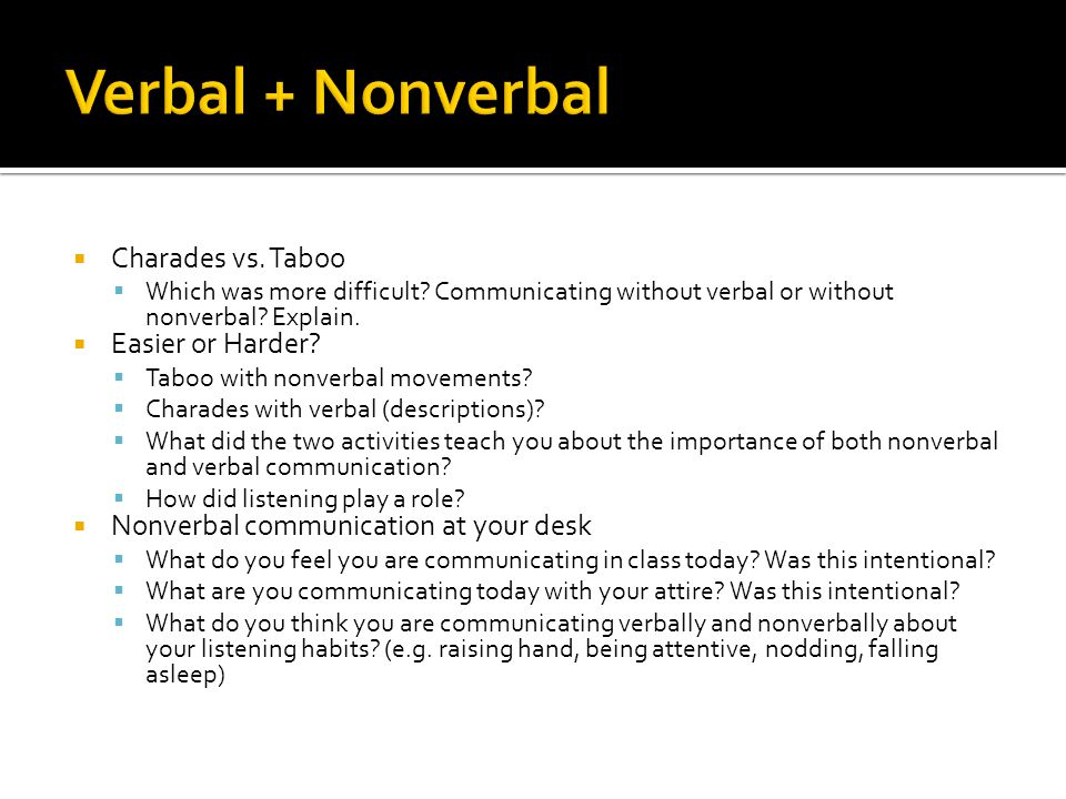 Charades vs. Taboo Which was more difficult? Communicating without verbal or without nonverbal? Explain. Easier or Harder? Taboo with nonverbal moveme