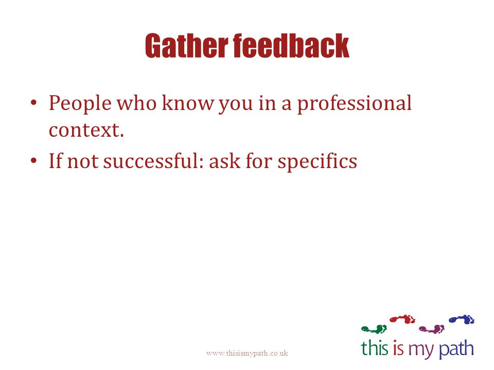Gather feedback People who know you in a professional context. If not successful: ask for specifics www.thisismypath.co.uk