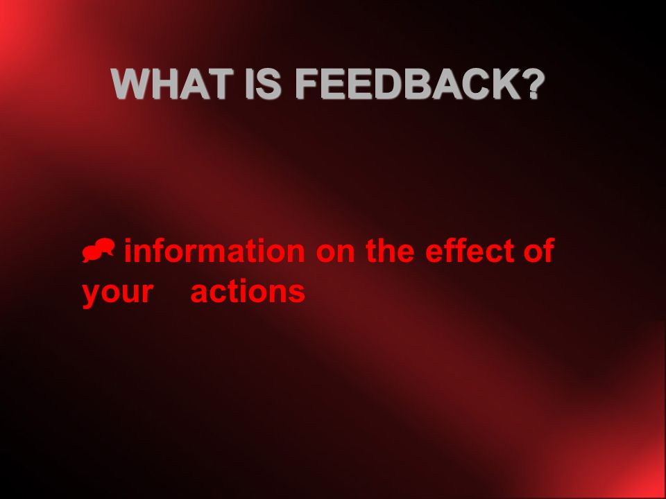 WHAT IS FEEDBACK information on the effect of your actions