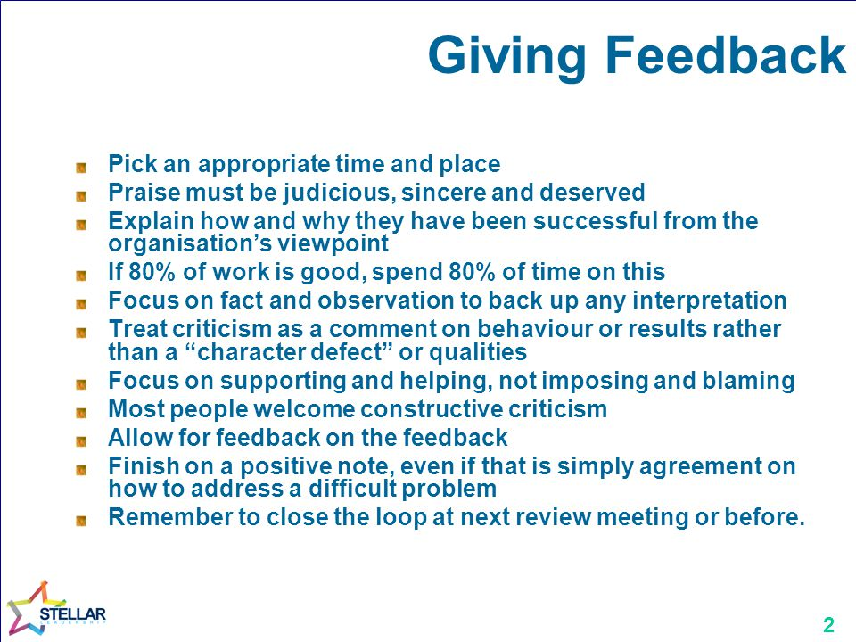 2 Giving Feedback Pick an appropriate time and place Praise must be judicious, sincere and deserved Explain how and why they have been successful from the organisations viewpoint If 80% of work is good, spend 80% of time on this Focus on fact and observation to back up any interpretation Treat criticism as a comment on behaviour or results rather than a character defect or qualities Focus on supporting and helping, not imposing and blaming Most people welcome constructive criticism Allow for feedback on the feedback Finish on a positive note, even if that is simply agreement on how to address a difficult problem Remember to close the loop at next review meeting or before.