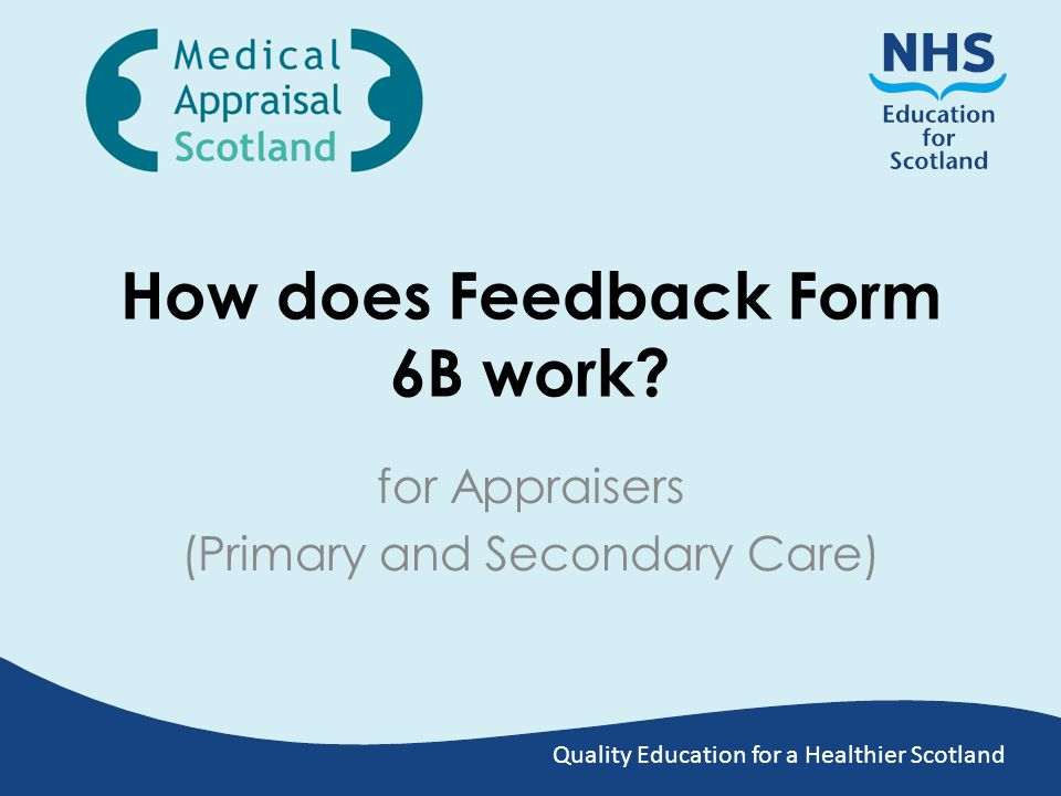 Feedback Forms 6B There are three forms to be completed after the appraisal: 1.Form 4 (Summary) 2.Form 6A: Appraisee Feedback 3.Form 6B: Appraiser Feedback Prior to 1 st April 2014, Feedback Forms were accessed and processed on an external web service – this has since been reintroduced as part of SOAR This guide focuses on the reintroduced Feedback Forms on SOAR Previous data collected will be inputted into SOAR in due course