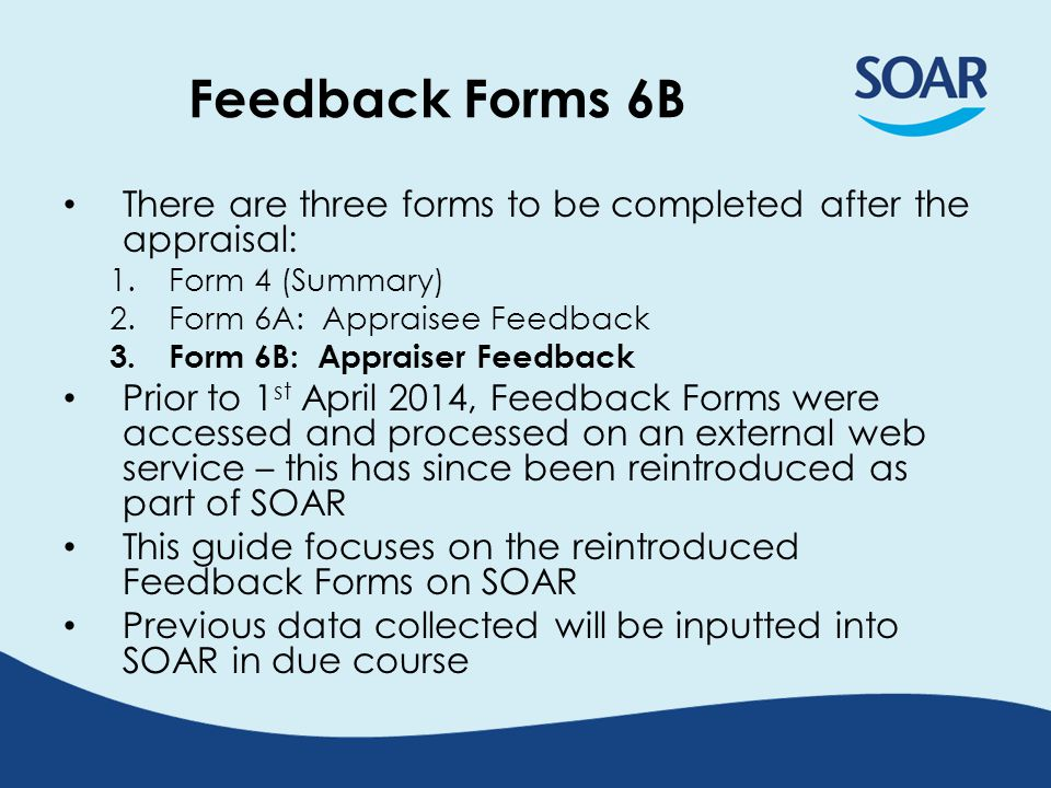 How the Feedback Forms work (1/2) Feedback Forms will automatically be made available on the interview page – for both Appraisee (6A) and Appraiser (6B) from: – the date of interview (as detailed on SOAR); and – when Form 4 has been created by the Appraiser Feedback Forms will be available for 8 weeks, after which they will be closed automatically SOAR will send out automated email reminders at 3 and 6-week intervals (if not completed already)