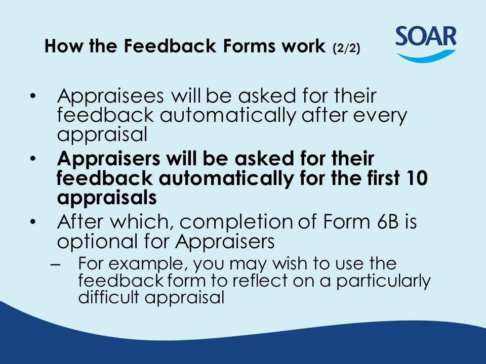 First 10x Appraisals, Feedback Form 6B will automatically appear for Appraisers, if: Interview date is reached; and Form 4 has been created Thereafter, it is optional via button Feedback Form automatically closes after 8 weeks Can edit, if needed, within this 8 week period
