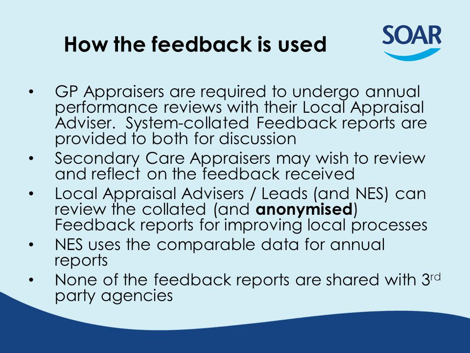 How the feedback is used GP Appraisers are required to undergo annual performance reviews with their Local Appraisal Adviser.