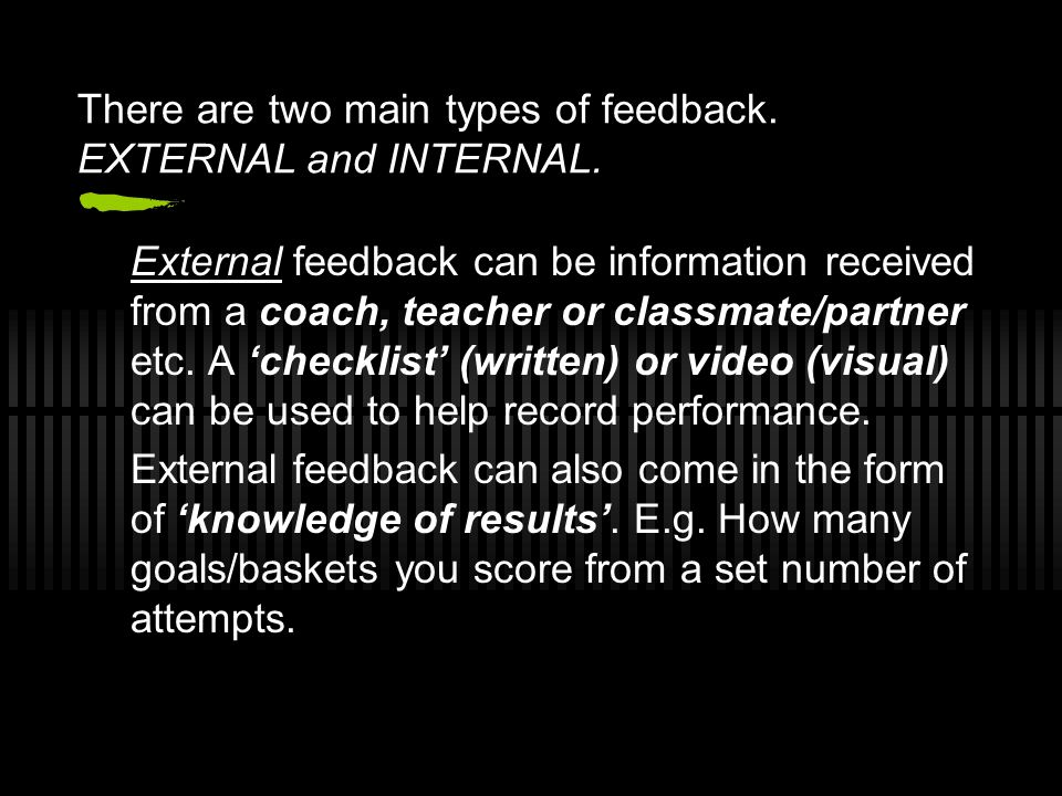 Internal feedback (or kinaesthetic or intrinsic feedback), is information concerning the feel of the movement.