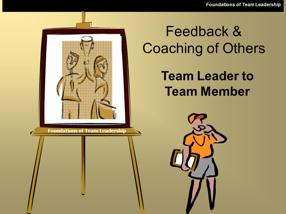 Foundations of Team Leadership Feedback & Coaching of Others Team Leader to Team Member