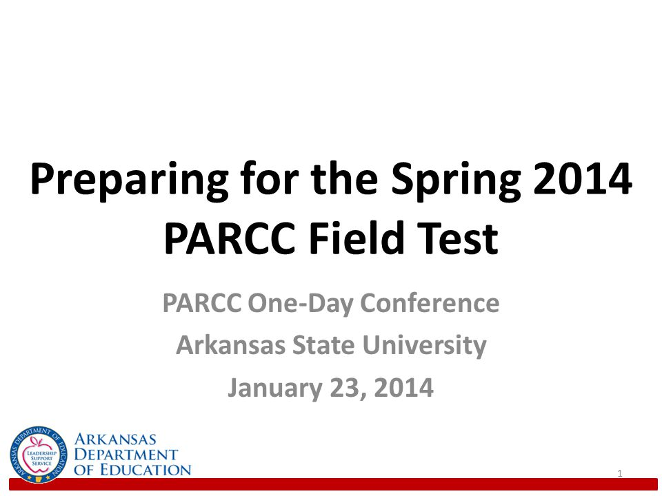Preparing for the Spring 2014 PARCC Field Test PARCC One-Day Conference Arkansas State University January 23,