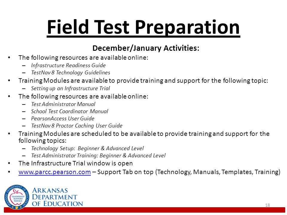 Field Test Preparation December/January Activities: The following resources are available online: – Infrastructure Readiness Guide – TestNav 8 Technology Guidelines Training Modules are available to provide training and support for the following topic: – Setting up an Infrastructure Trial The following resources are available online: – Test Administrator Manual – School Test Coordinator Manual – PearsonAccess User Guide – TestNav 8 Proctor Caching User Guide Training Modules are scheduled to be available to provide training and support for the following topics: – Technology Setup: Beginner & Advanced Level – Test Administrator Training: Beginner & Advanced Level The Infrastructure Trial window is open   – Support Tab on top (Technology, Manuals, Templates, Training)   18