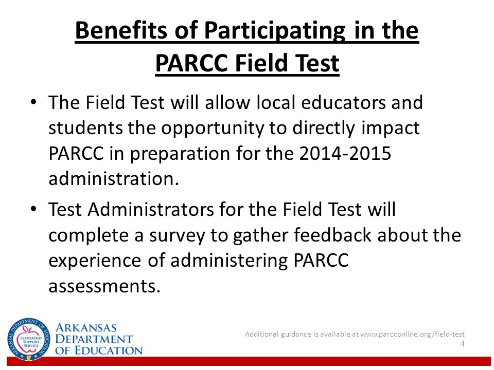 Benefits of Participating in the PARCC Field Test The Field Test will allow local educators and students the opportunity to directly impact PARCC in preparation for the administration.