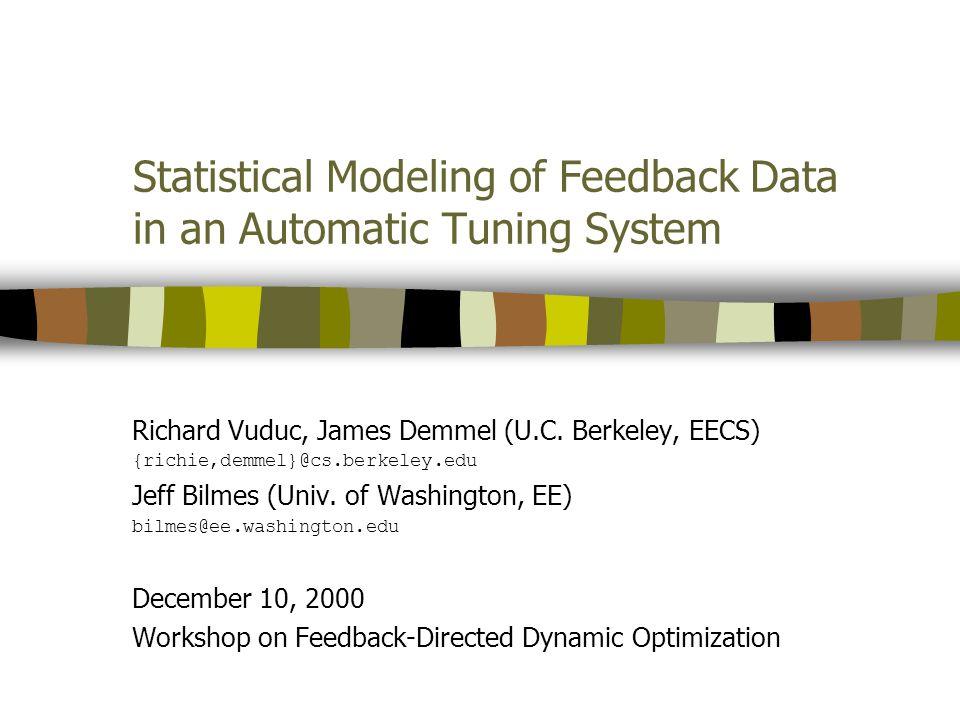 Statistical Modeling of Feedback Data in an Automatic Tuning System Richard Vuduc, James Demmel (U.C. Berkeley, EECS) {richie,demmel}@cs.berkeley.edu