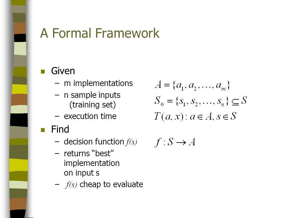 A Formal Framework n Given –m implementations –n sample inputs (training set) –execution time n Find –decision function f(s) –returns best implementat