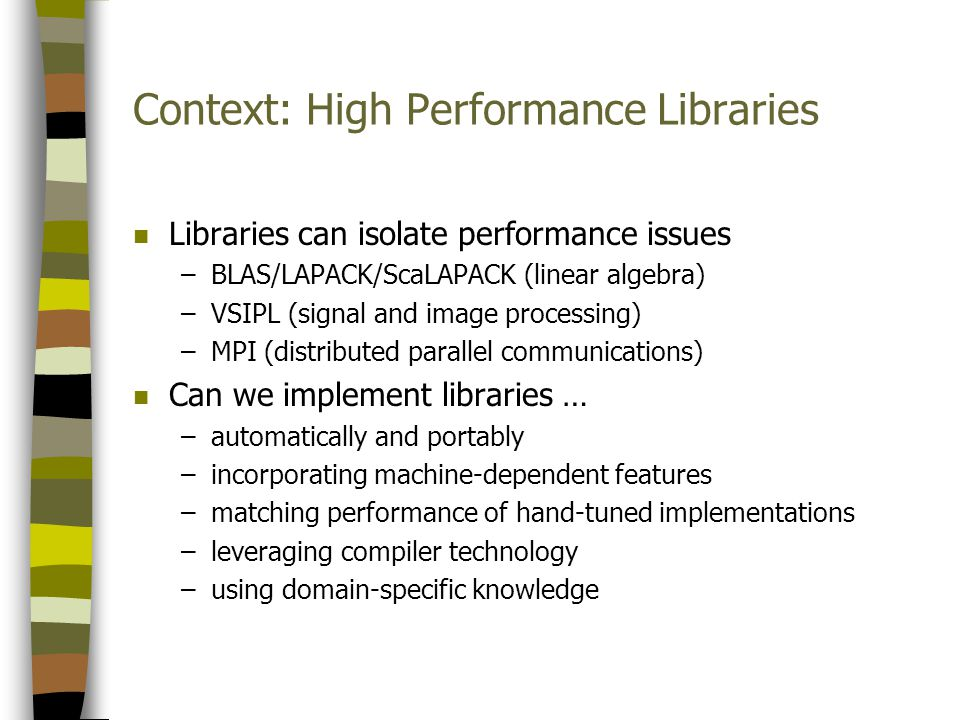 Context: High Performance Libraries n Libraries can isolate performance issues –BLAS/LAPACK/ScaLAPACK (linear algebra) –VSIPL (signal and image processing) –MPI (distributed parallel communications) n Can we implement libraries … –automatically and portably –incorporating machine-dependent features –matching performance of hand-tuned implementations –leveraging compiler technology –using domain-specific knowledge
