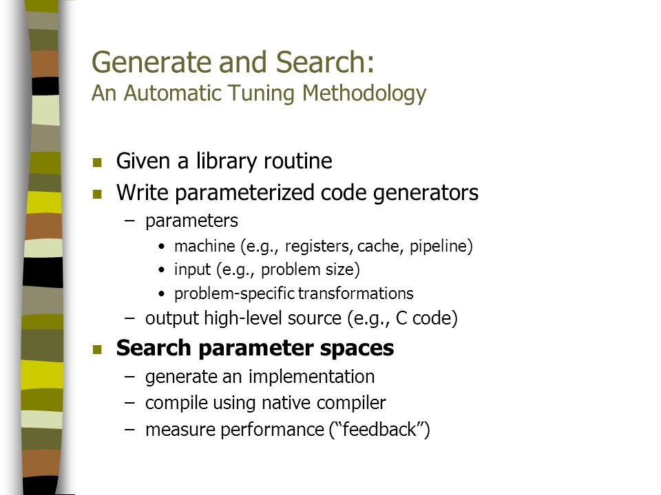 Generate and Search: An Automatic Tuning Methodology n Given a library routine n Write parameterized code generators –parameters machine (e.g., registers, cache, pipeline) input (e.g., problem size) problem-specific transformations –output high-level source (e.g., C code) n Search parameter spaces –generate an implementation –compile using native compiler –measure performance (feedback)
