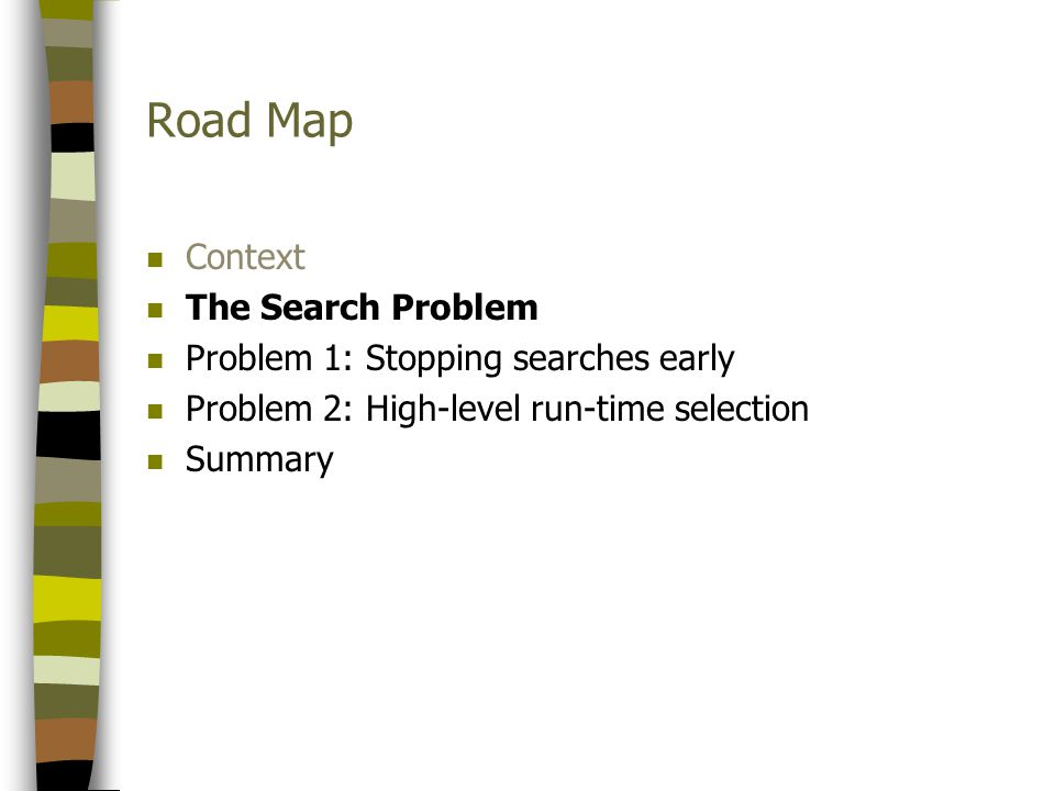 Road Map n Context n The Search Problem n Problem 1: Stopping searches early n Problem 2: High-level run-time selection n Summary
