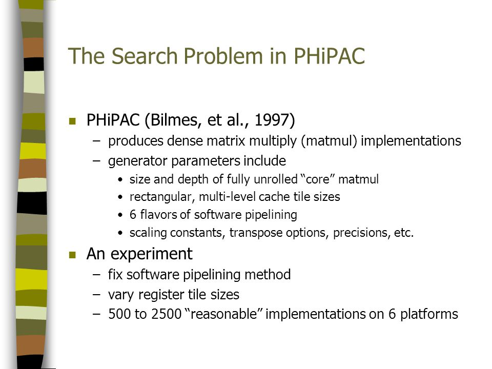 The Search Problem in PHiPAC n PHiPAC (Bilmes, et al., 1997) –produces dense matrix multiply (matmul) implementations –generator parameters include size and depth of fully unrolled core matmul rectangular, multi-level cache tile sizes 6 flavors of software pipelining scaling constants, transpose options, precisions, etc.