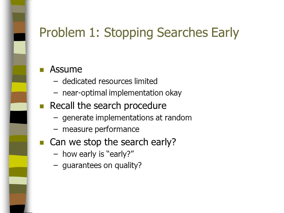 Problem 1: Stopping Searches Early n Assume –dedicated resources limited –near-optimal implementation okay n Recall the search procedure –generate implementations at random –measure performance n Can we stop the search early.