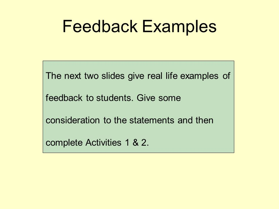 Feedback Examples The next two slides give real life examples of feedback to students.