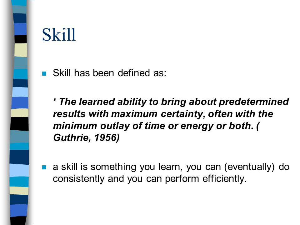Skill n Skill has been defined as: The learned ability to bring about predetermined results with maximum certainty, often with the minimum outlay of t