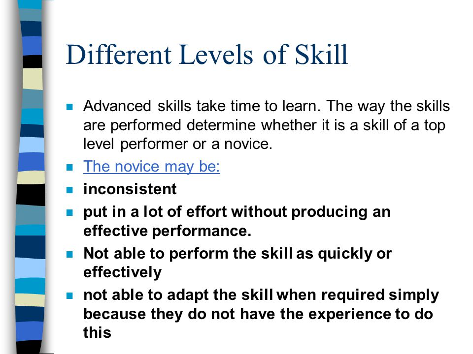 Different Levels of Skill n Advanced skills take time to learn. The way the skills are performed determine whether it is a skill of a top level perfor