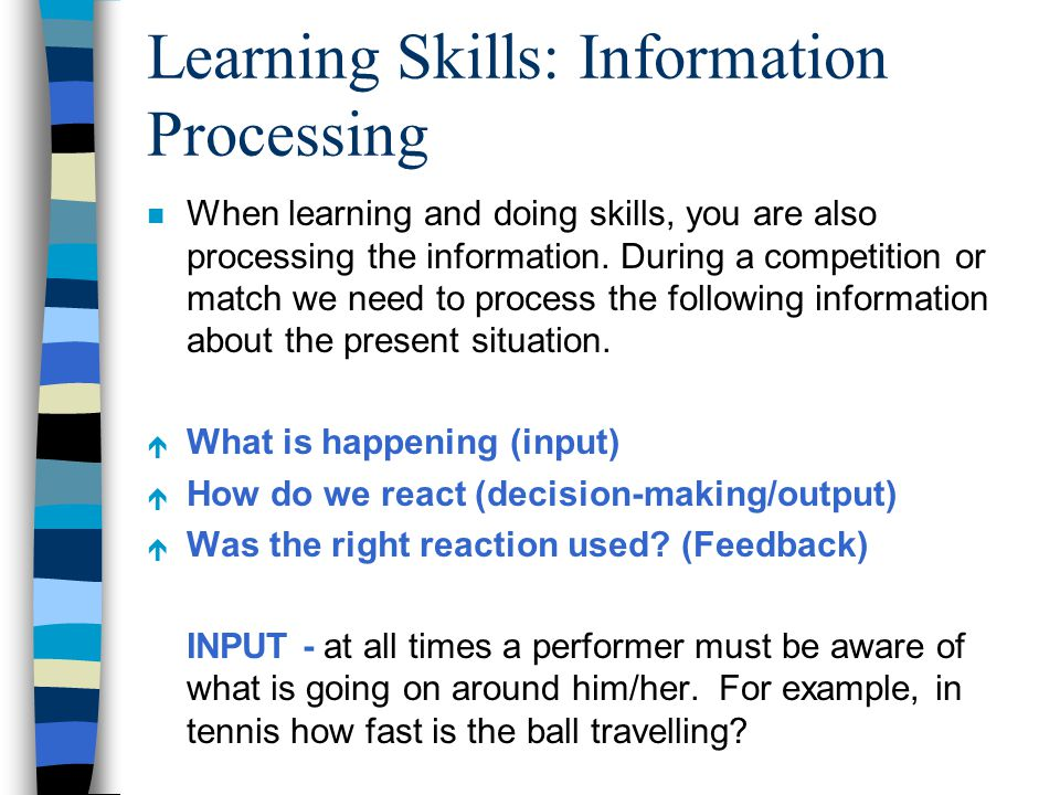 Learning Skills: Information Processing n When learning and doing skills, you are also processing the information. During a competition or match we ne