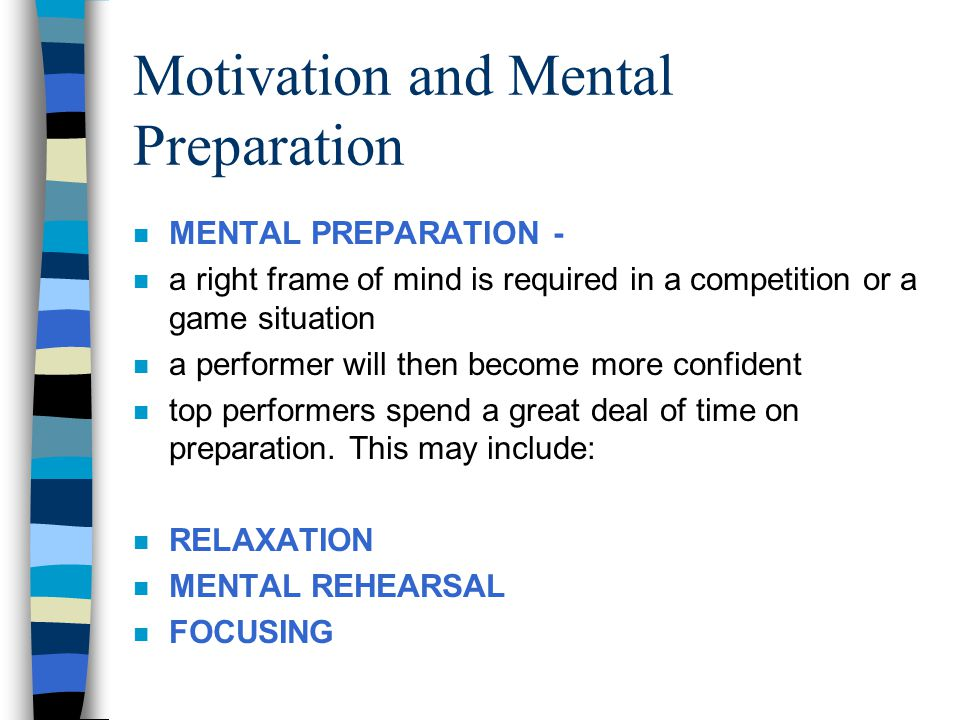 Motivation and Mental Preparation n MENTAL PREPARATION - n a right frame of mind is required in a competition or a game situation n a performer will t