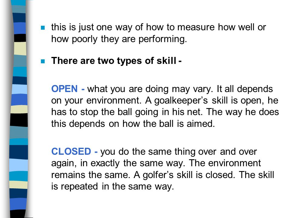 n this is just one way of how to measure how well or how poorly they are performing. n There are two types of skill - OPEN - what you are doing may va