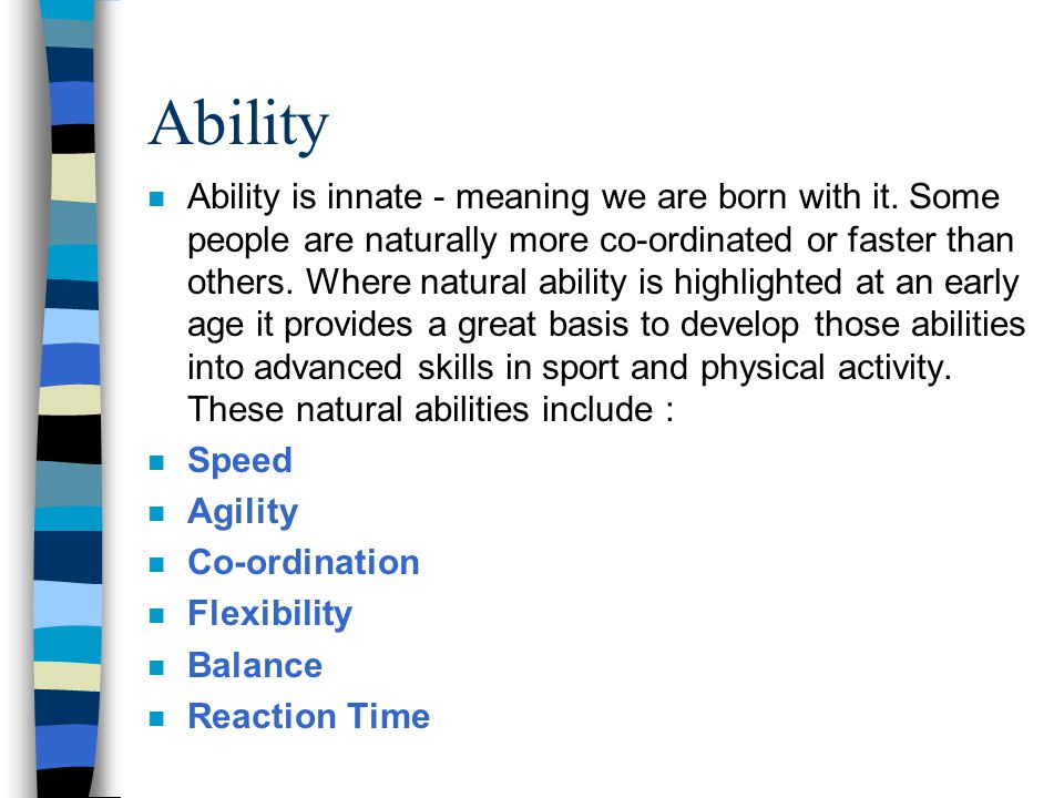 Ability n Ability is innate - meaning we are born with it. Some people are naturally more co-ordinated or faster than others. Where natural ability is