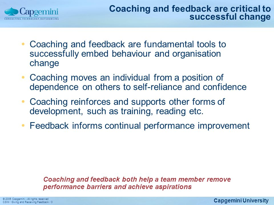 Capgemini University © 2005 Capgemini - All rights reserved CSW / Giving and Receiving Feedback / 3 Coaching and feedback are critical to successful c