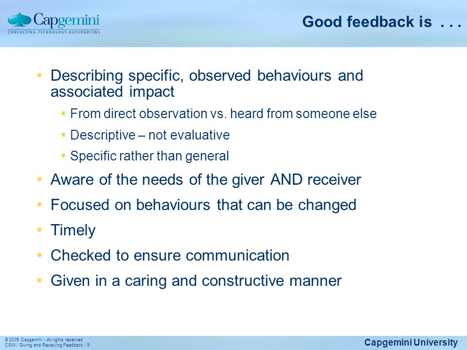 Capgemini University © 2005 Capgemini - All rights reserved CSW / Giving and Receiving Feedback / 9 Good feedback is... Describing specific, observed