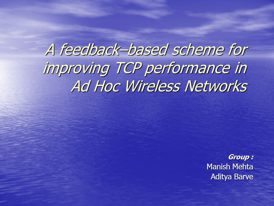 A feedback–based scheme for improving TCP performance in Ad Hoc Wireless Networks Group : Manish Mehta Aditya Barve