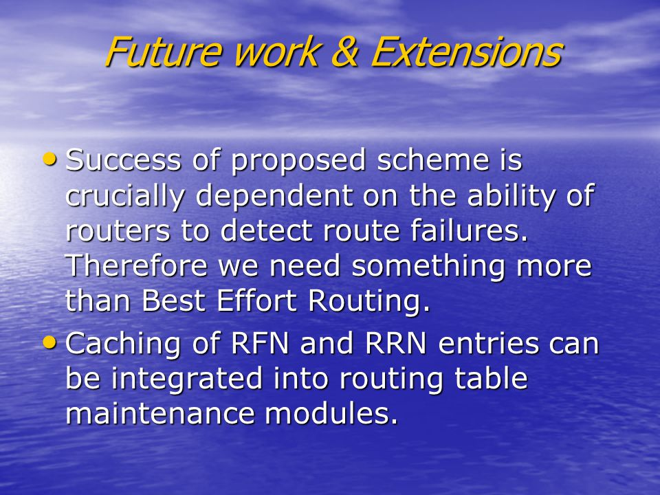 Future work & Extensions Success of proposed scheme is crucially dependent on the ability of routers to detect route failures.